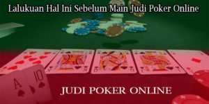 Lalukuan Hal Ini Sebelum Main Judi Poker Online