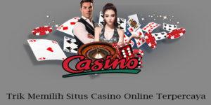 Trik Memilih Situs Casino Online Terpercaya